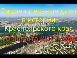 10 августа 2017 года. Знаменательные даты в истории Красноярского края.