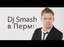 DJ Smash в Перми по е..алу на!