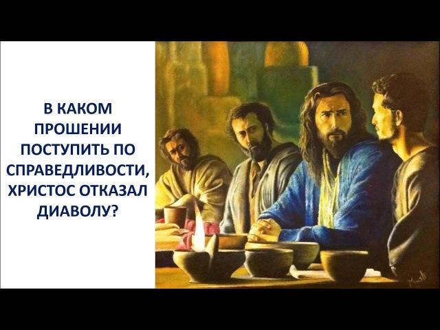 18. В каком прошении поступить по справедливости, Христос отказал дьяволу?
