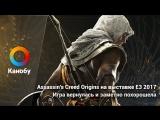 Assassin's Creed Origins на выставке E3 2017. Игра вернулась и заметно похорошела