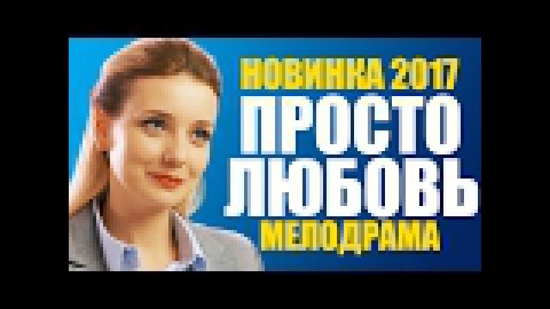 ПРЕМЬЕРА 2017! Фильм «ПРОСТО ЛЮБОВЬ» Русские мелодрамы 2017 новинки / фильмы про деревню и любовь