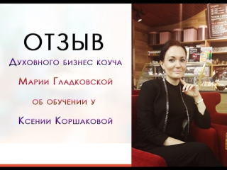 Отзыв духовного бизнес коуча Марии Гладковской об обучении у Ксении Коршаковой