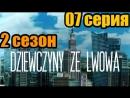 Дивчата з Львова  2 сезон 07 серия