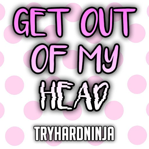 TryHardNinja альбом Get Out of My Head (feat. Sailorurlove)