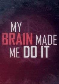 Мой мозг заставил меня сделать это / My Brain Made Me Do It (2016)