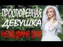 ФИЛЬМ ВЗОРВАВШИЙ ЮТУБ! ПРОСПОРЕННАЯ ДЕВУШКА 2017 Мелодрамы русские 2017