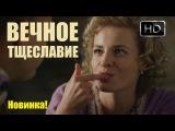 Вечное тщеславие, новый сериал, мелодрамы 2017 новинки