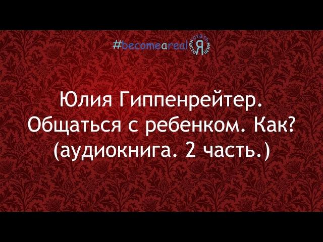 Юлия Гиппенрейтер. Общаться с ребенком. Как? (аудиокнига. 2 часть.)