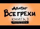 Все грехи и ляпы 3 сезона Аватар Легенда об Аанге часть 2 из 4