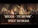 Москва - третий Рим - проект Ватикана. Александр Пыжиков