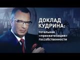 Доклад Кудрина - тотальная «прихватизация» госсобственности