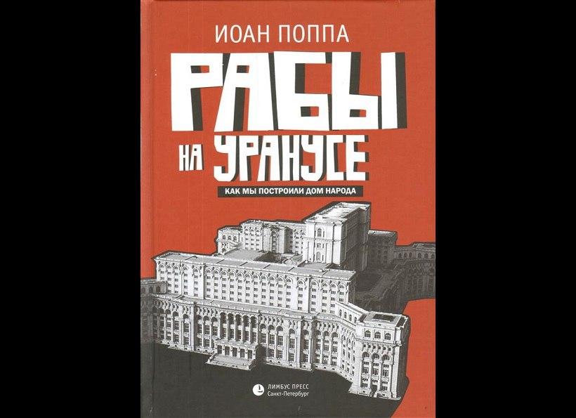 """Иоан Поппа. """"Рабы на Уранусе. Как мы построили Дом народа"""" (2017)"""