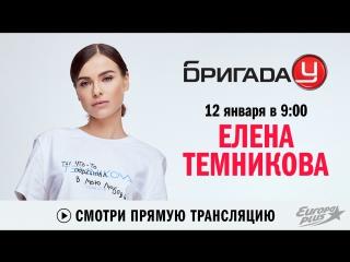 Елена Темникова в Бригаде У!