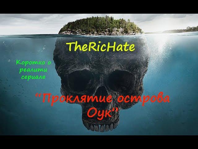 [TheRicHate] Коротко о реалити сериале Проклятие острова Оук