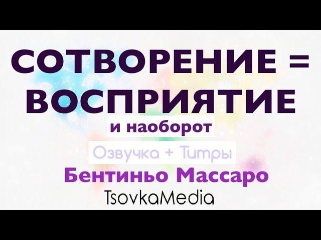 СОТВОРЕНИЕ = ВОСПРИЯТИЕ ~ Бентиньо Массаро   Озвучка Титры   TsovkaMedia