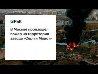 РБК - В Москве горит завод «Серп и Молот»