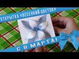Открытка «Весенний цветок» / ПОДАРОК НА 8 МАРТА СВОИМИ РУКАМИ / СДЕЛАЙ САМ / DIY / HANDMADE
