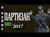 """Военные фильмы 2017 """"ПАРТИЗАН"""" русские новинки 2017"""