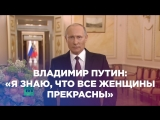 Владимир Путин: «Я знаю, что все женщины прекрасны»