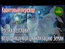 Квантовый переход! Россия возглавит возродившуюся цивилизацию Земли!