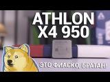 ЭТО ФИАСКО, БРАТАН! - ОБЗОР И ТЕСТ AMD ATHLON X4 950 ДЛЯ AM4