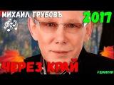Михаил Грубов - Через Край Новинка 2017