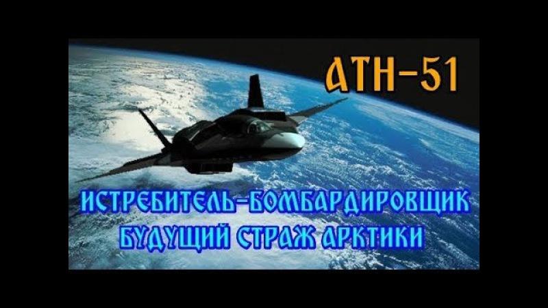 ИСТРЕБИТЕЛЬ БОМБАРДИРОВЩИК АТН 51 БУДУЩИЙ РУССКИЙ СТРАЖ АРКТИКИ