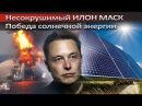 Несокрушимый ИЛОН МАСК. Победа солнечной энергии
