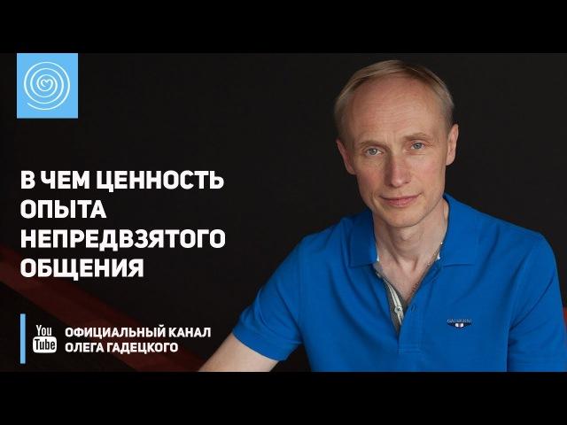 В чем ценность опыта непредвзятого общения Олег Гадецкий