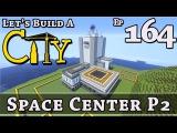 How To Build A City  Minecraft  Space Center P2  E164