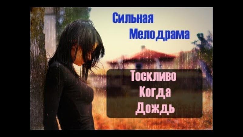 СИЛЬНАЯ МЕЛОДРАМА ТОСКЛИВО КОГДА ДОЖДЬ НОВИНКА 2017 Русские мелодрамы новинки с ...