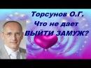 Торсунов О.Г. Что не дает ВЫЙТИ ЗАМУЖ