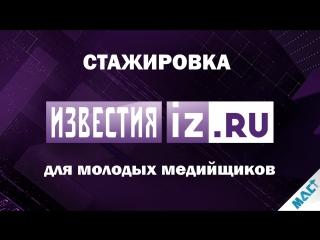 Стажировка в МИЦ «Известия» | МАСТ