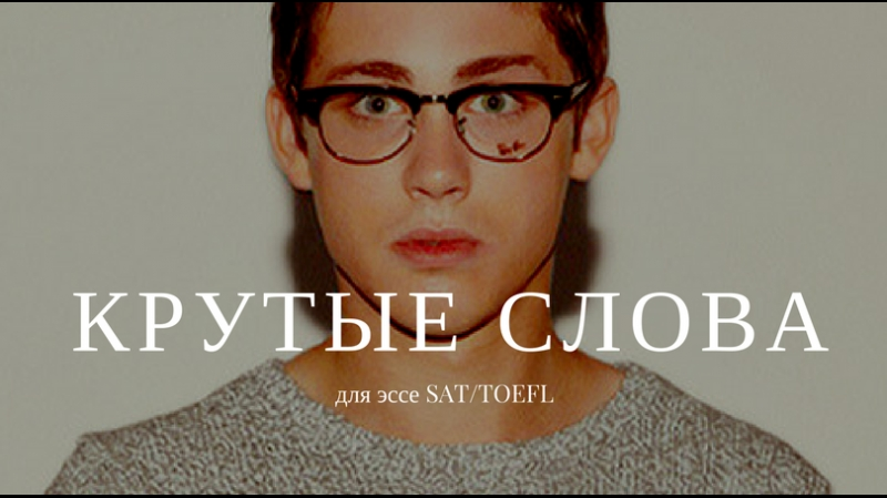 КРУТЫЕ СЛОВА ДЛЯ ЭССЕ SAT/TOEFl