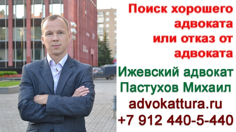 Иж Адвокат Пастухов. Поиск хорошего адвоката или отказ от адвоката