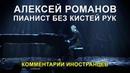 Алексей Романов пианист без рук - Комментарии иностранцев