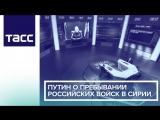 Путин о пребывании российских войск в Сирии