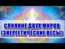 🔹 СЛИЯНИЕ ДВУХ МИРОВ ЭНЕРГЕТИЧЕСКИЕ ВЕСЫ ченнелинг