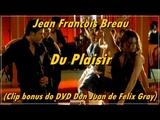 Jean Francois Breau - Du Plaisir (Clip bonus do DVD Don Juan de Felix Gray)