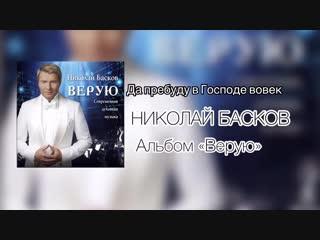 НИКОЛАЙ БАСКОВ - ДА ПРЕБУДУ В ГОСПОДЕ ВОВЕК (АЛЬБОМ ВЕРУЮ 2018)