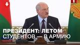 Лукашенко предлагает каждое лето отправлять студентов в Армию!
