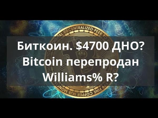 Биткоин. $4700 ДНО? Bitcoin перепродан Williams% R? Прогноз BTC к доллару