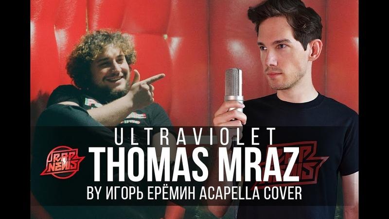 Thomas Mraz - Ultraviolet (acapella cover by Игорь Ерёмин) RapNews
