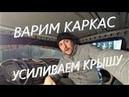 Vlog 5 Варим каркас Усиливаем проклеиваем крышу
