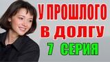 У прошлого в долгу 7 серия Украинский сериал Русские мелодрамы 2018 фильмы 2018 НОВИНКИ КИНО 2018