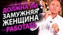 Должна ли замужняя женщина работать Советы замужним женщинам