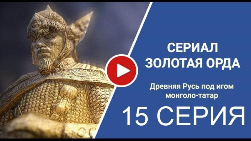 Золотая орда (15 серия) (2018) сериал смотреть полностью онлайн бесплатно в хорошем качестве Full HD 720 1080 россия