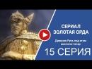 Золотая орда 15 серия 2018 сериал смотреть полностью онлайн бесплатно в хорошем качестве Full HD 720 1080 россия