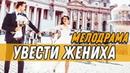 Чувственная ПРЕМЬЕРА 2019 - УВЕСТИ ЖЕНИХА / Русские мелодрамы новинки 2019