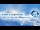 Жизнь и пророчества святого отрока Вячеслава